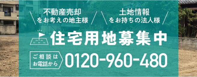 不動産売却をお考えの地主様 土地情報をお持ちの法人様 住宅用地募集中 ご相談はお電話から 0120-960-480